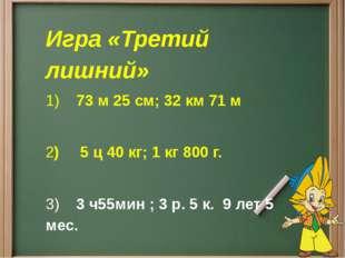 Игра «Третий лишний» 1)73 м 25 см;32 км 71 м 2)5 ц 40 кг; 1 кг 800
