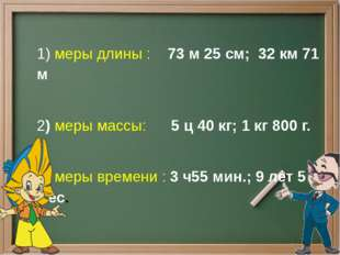 1)меры длины: 73 м 25 см; 32 км 71 м 2) меры массы:  5 ц 40 кг; 1 кг 8