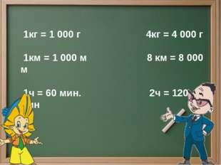 1кг = 1 000 г 4кг = 4 000 г 1км = 1 000 м 8 км = 8 000 м 1ч = 60 мин. 2ч = 1