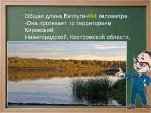 Общая длина Ветлуги-884 километра. -Она протекает по территориям Кировской, Н
