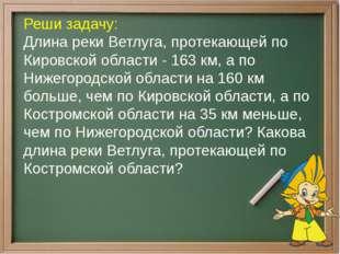 Реши задачу: Длина реки Ветлуга, протекающей по Кировской области - 163 км, а