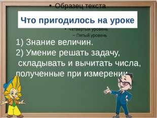 Что пригодилось на уроке 1) Знание величин. 2) Умение решать задачу, складыва