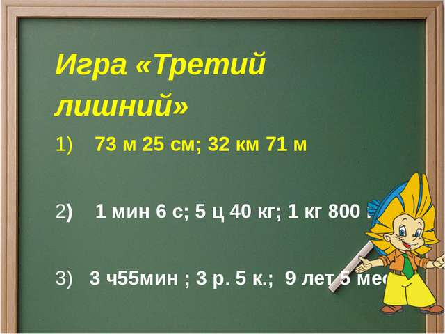 Игра «Третий лишний» 1)73 м 25 см;32 км 71 м 2)1 мин 6 с;5 ц 40 кг;...