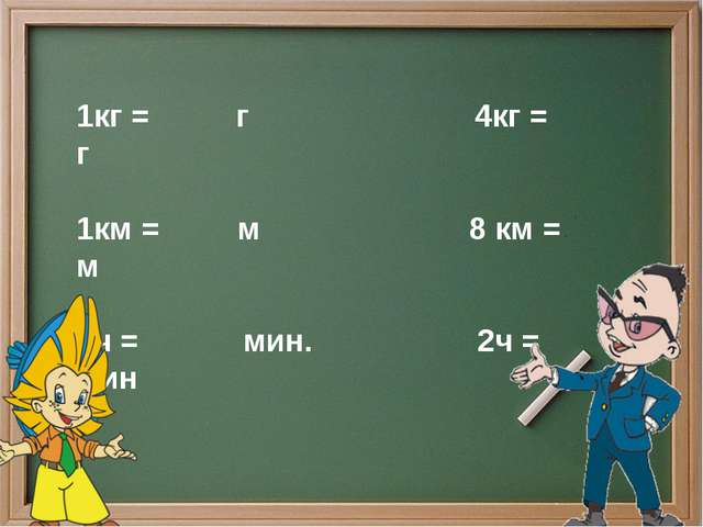 1кг = г 4кг = г 1км = м 8 км = м 1ч = мин. 2ч = мин