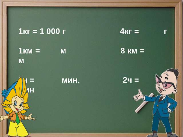 1кг = 1 000 г 4кг = г 1км = м 8 км = м 1ч = мин. 2ч = мин