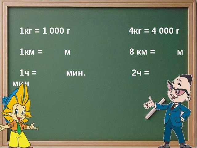 1кг = 1 000 г 4кг = 4 000 г 1км = м 8 км = м 1ч = мин. 2ч = мин