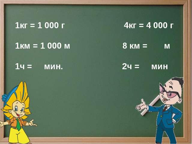 1кг = 1 000 г 4кг = 4 000 г 1км = 1 000 м 8 км = м 1ч = мин. 2ч = мин