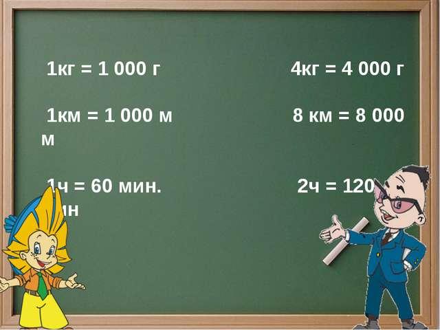 1кг = 1 000 г 4кг = 4 000 г 1км = 1 000 м 8 км = 8 000 м 1ч = 60 мин. 2ч = 1...