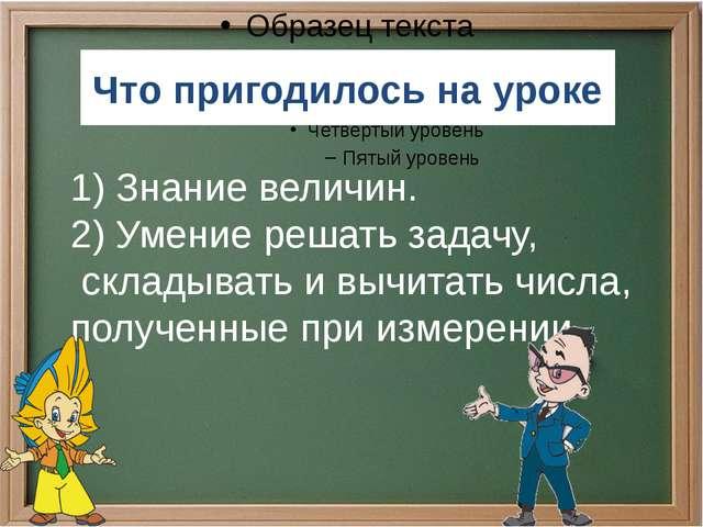 Что пригодилось на уроке 1) Знание величин. 2) Умение решать задачу, складыва...