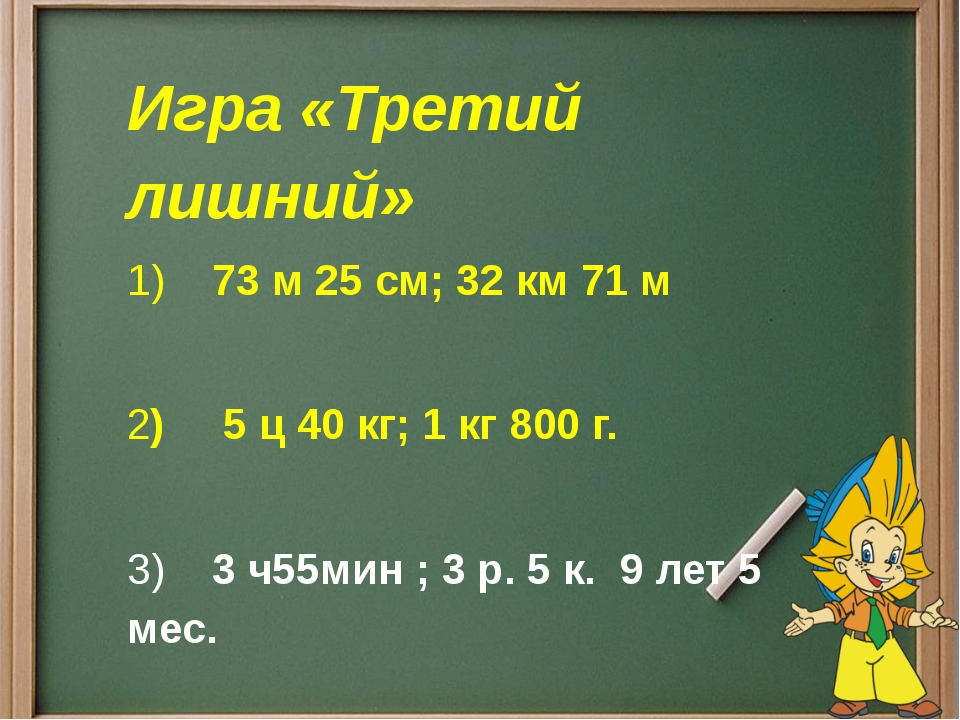 Игра «Третий лишний» 1)73 м 25 см;32 км 71 м 2)5 ц 40 кг; 1 кг 800...
