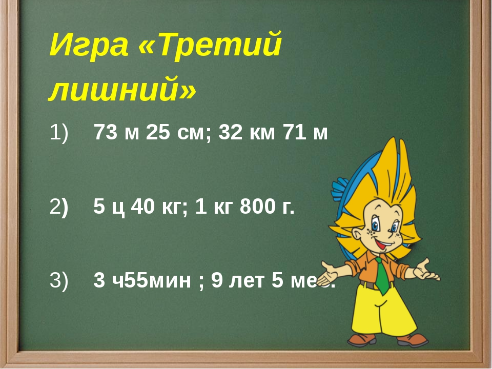 Игра «Третий лишний» 1)73 м 25 см;32 км 71 м 2)5 ц 40 кг; 1 кг 800 г...