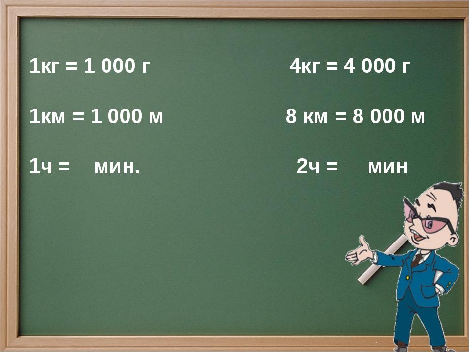 1кг = 1 000 г 4кг = 4 000 г 1км = 1 000 м 8 км = 8 000 м 1ч = мин. 2ч = мин