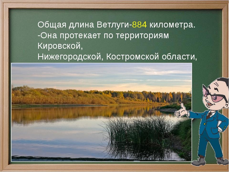 Общая длина Ветлуги-884 километра. -Она протекает по территориям Кировской, Н...