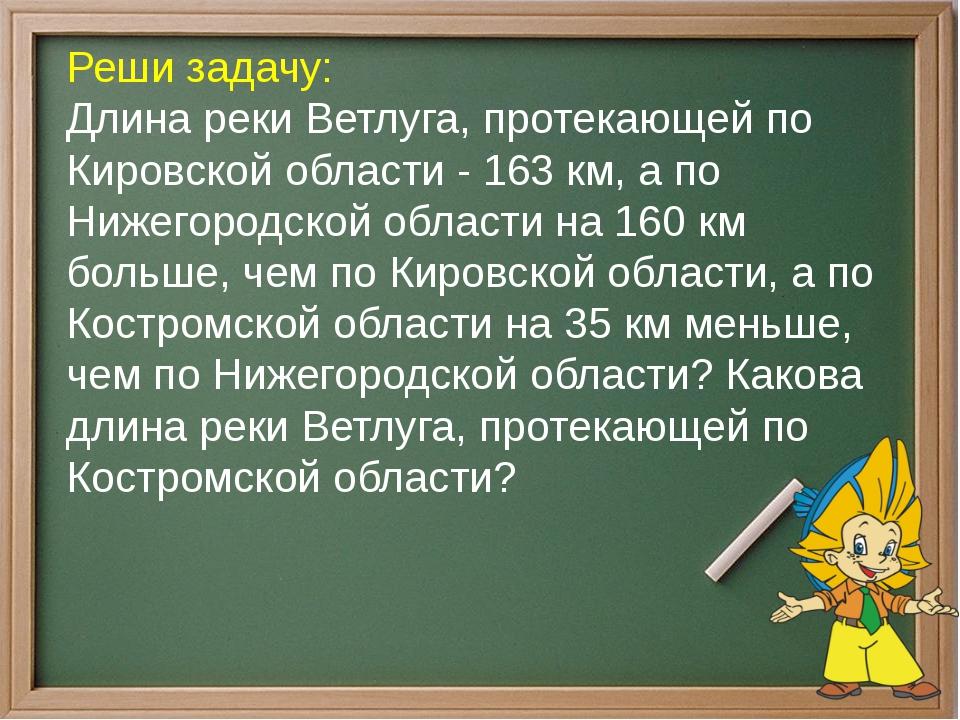 Реши задачу: Длина реки Ветлуга, протекающей по Кировской области - 163 км, а...