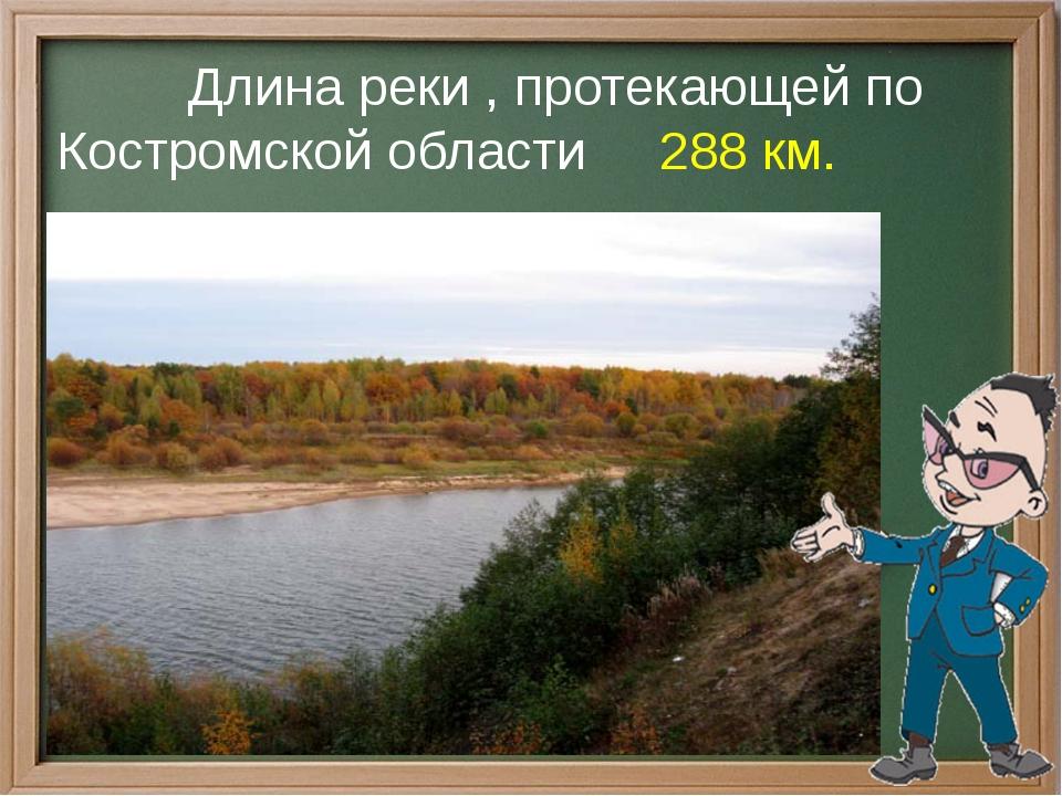 Длина реки , протекающей по Костромской области 288 км.