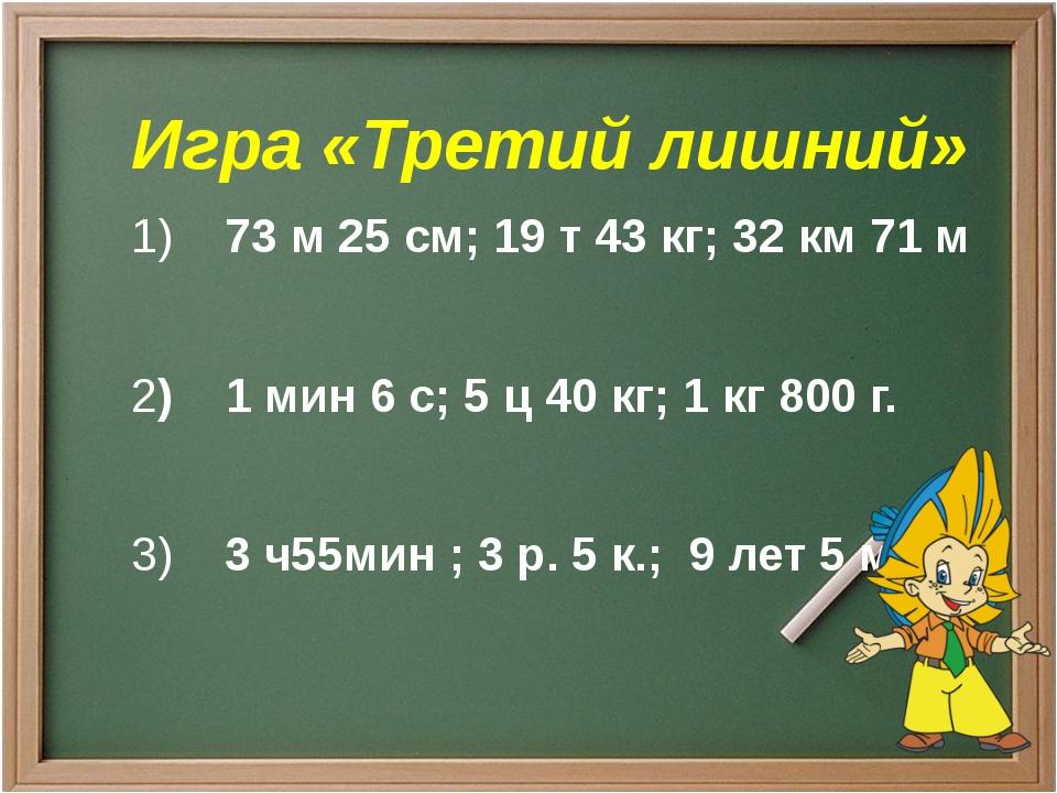 Игра «Третий лишний» 1)73 м 25 см;19 т 43 кг; 32 км 71 м 2)1 мин 6 с...
