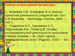 Список используемой литературы 1. Яковлева Н.В. География. 9-11 классы: прое