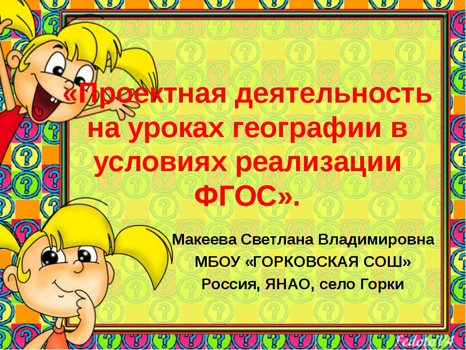 «Проектная деятельность на уроках географии в условиях реализации ФГОС». Маке...