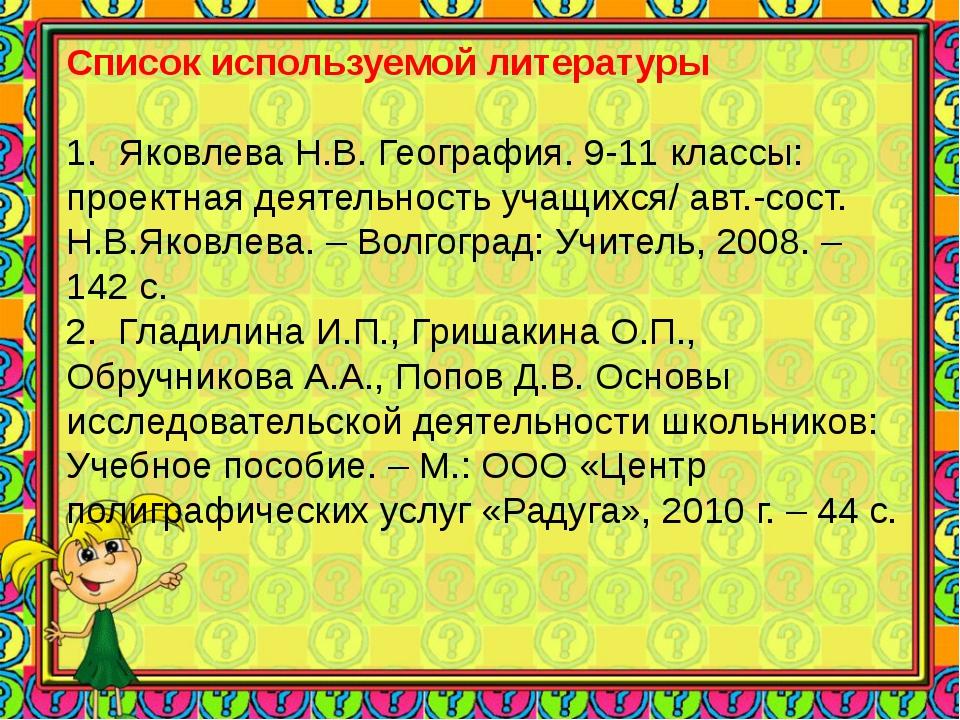 Список используемой литературы 1. Яковлева Н.В. География. 9-11 классы: прое...
