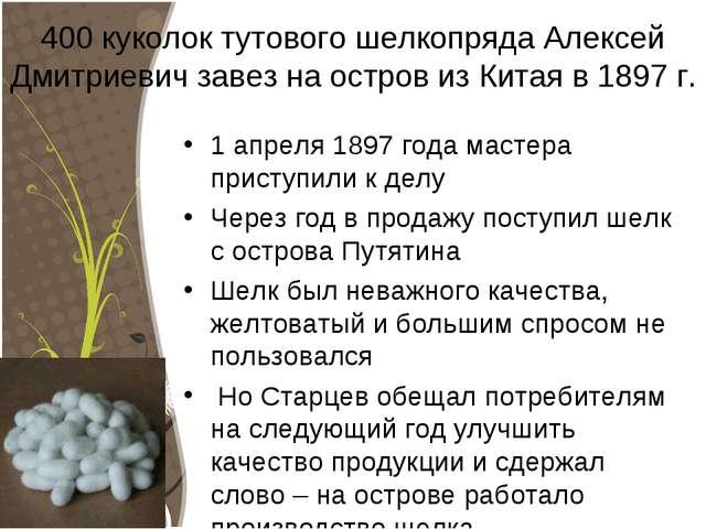 400 куколок тутового шелкопряда Алексей Дмитриевич завез на остров из Китая в...