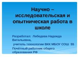 Научно – исследовательская и опытническая работа в школе Разработал: Лебедева