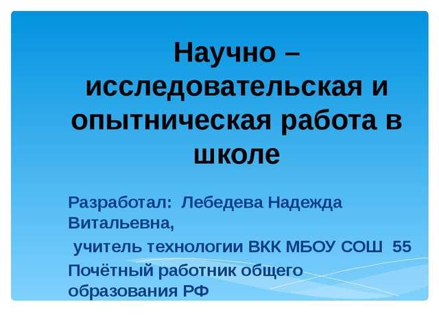 Научно – исследовательская и опытническая работа в школе Разработал: Лебедева...