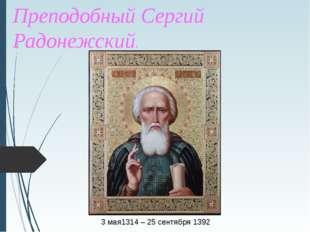 Великий Святой - Преподобный Сергий Радонежский. 3 мая1314 – 25 сентября 1392