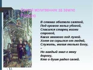 Святой молитвенник за землю Русскую В стенах обители святой, Под кровом кельи