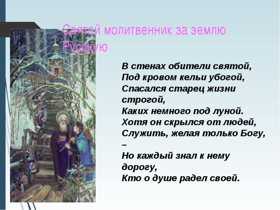 Святой молитвенник за землю Русскую В стенах обители святой, Под кровом кельи...