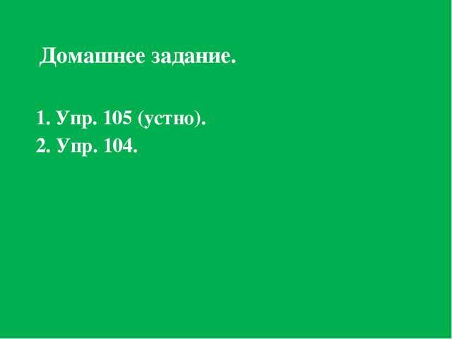 Домашнее задание. 1. Упр. 105 (устно). 2. Упр. 104.