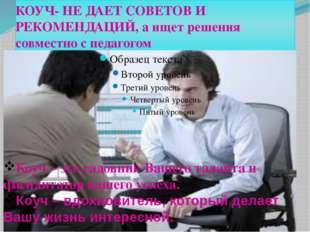 КОУЧ- НЕ ДАЕТ СОВЕТОВ И РЕКОМЕНДАЦИЙ, а ищет решения совместно с педагогом р