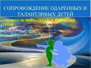 """СОПРОВОЖДЕНИЕ ОДАРЕННЫХ И ТАЛАНТЛИВЫХ ДЕТЕЙ """"УЧИТЕЛЬ ПРИХОДИТ, КОГДА У"""