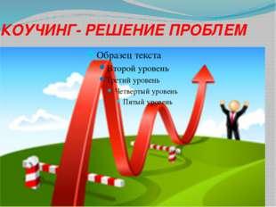 КОУЧИНГ- РЕШЕНИЕ ПРОБЛЕМ 05.01.2014 Хлыстун Галина Петровна
