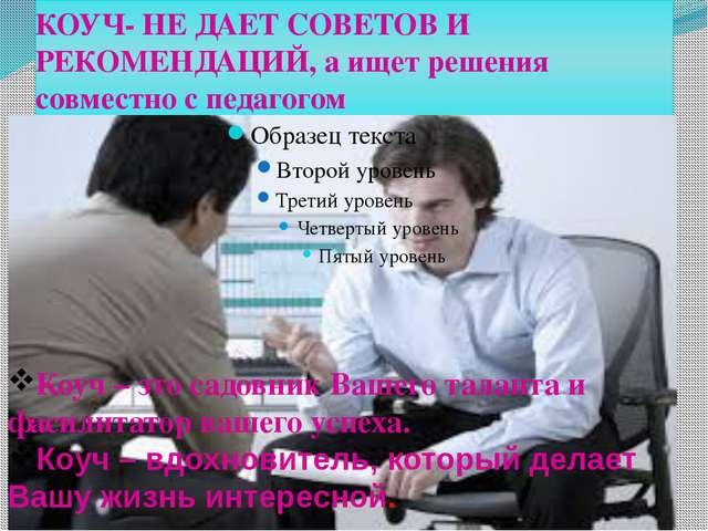 КОУЧ- НЕ ДАЕТ СОВЕТОВ И РЕКОМЕНДАЦИЙ, а ищет решения совместно с педагогом р...