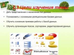 1.3.Цели изучения темы Дать представление о назначении баз данных. Познакомит