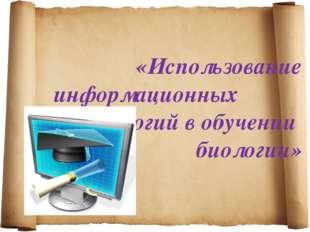 «Использование информационных технологий в обучении биологии»