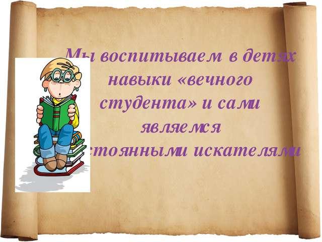 Мы воспитываем в детях навыки «вечного студента» и сами являемся постоянными...