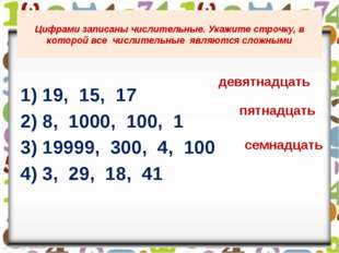 1) 19, 15, 17 2) 8, 1000, 100, 1 3) 19999, 300, 4, 100 4) 3, 29, 18, 41 Цифр