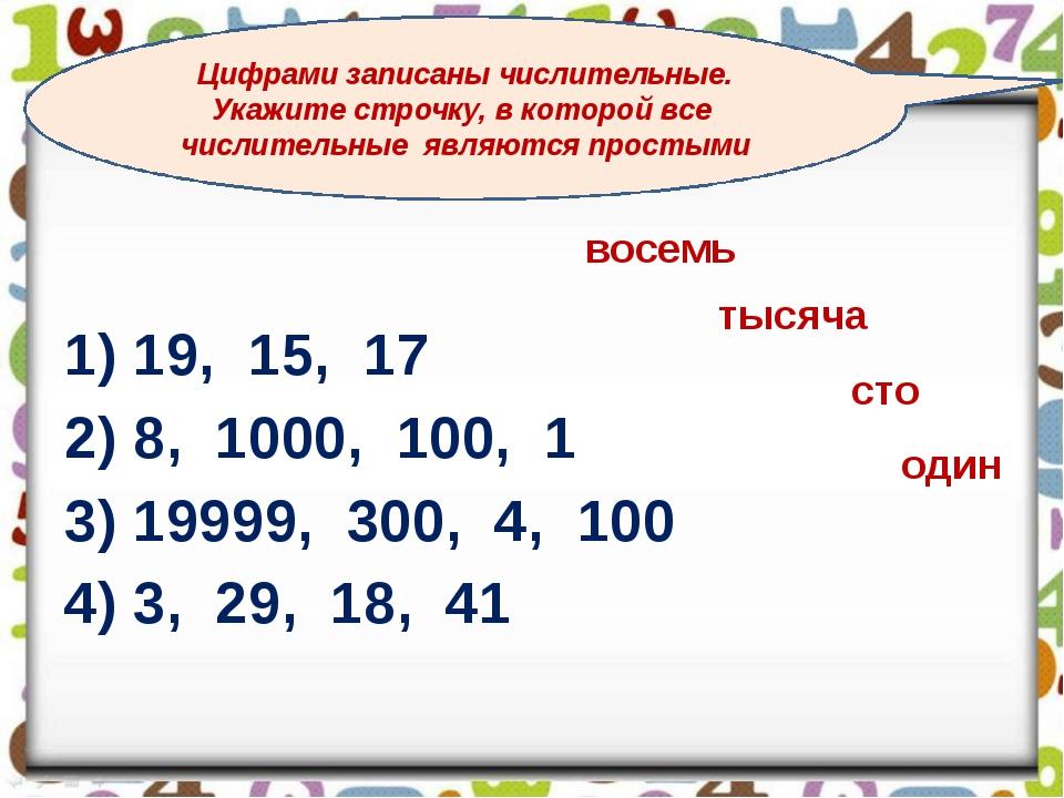 1) 19, 15, 17 2) 8, 1000, 100, 1 3) 19999, 300, 4, 100 4) 3, 29, 18, 41 Цифр...