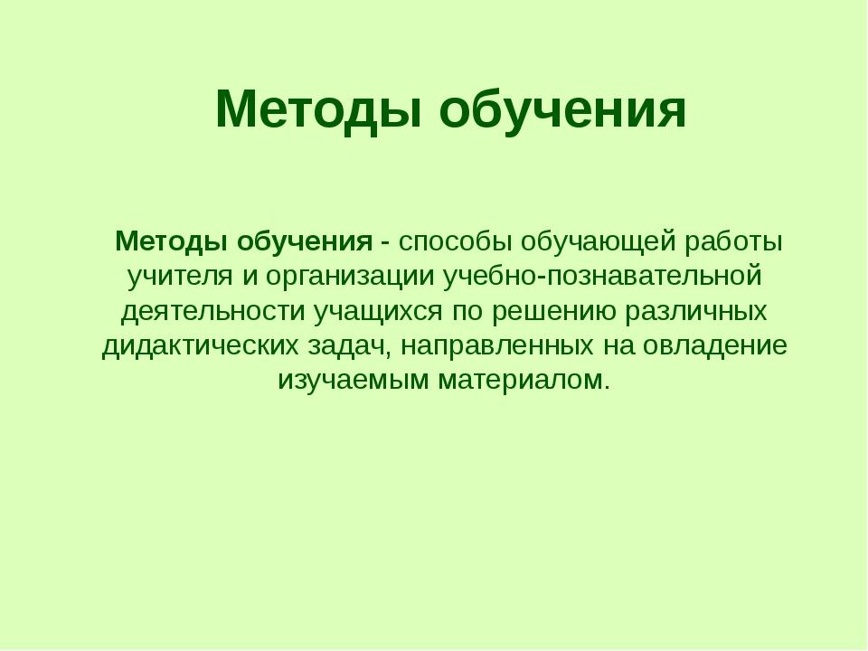 Методы обучения Методыобучения - способы обучающей работы учителя и организ...