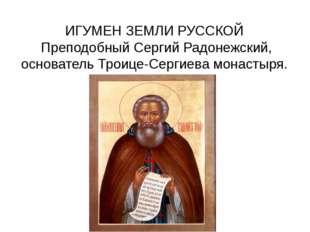 ИГУМЕН ЗЕМЛИ РУССКОЙ Преподобный Сергий Радонежский, основатель Троице-Сергие