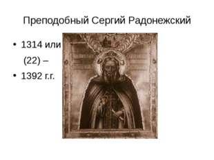 Преподобный Сергий Радонежский 1314 или (22) – 1392 г.г.