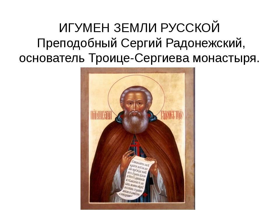 ИГУМЕН ЗЕМЛИ РУССКОЙ Преподобный Сергий Радонежский, основатель Троице-Сергие...