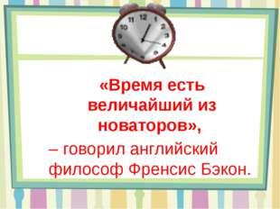 «Время есть величайший из новаторов», – говорил английский философ Френсис Б