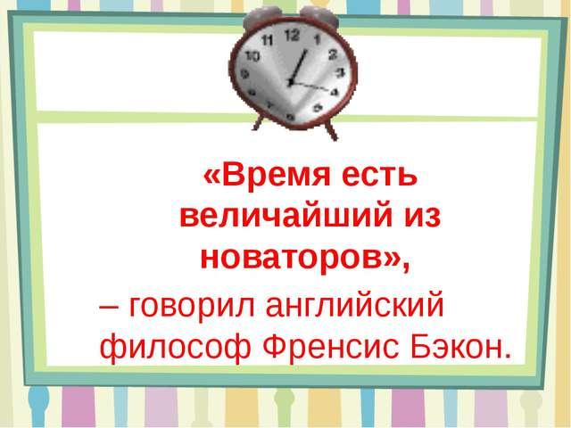 «Время есть величайший из новаторов», – говорил английский философ Френсис Б...