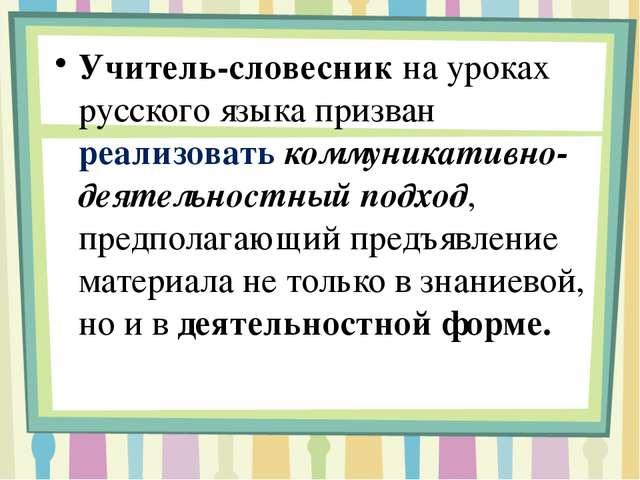 Учитель-словесник на уроках русского языка призван реализовать коммуникативн...