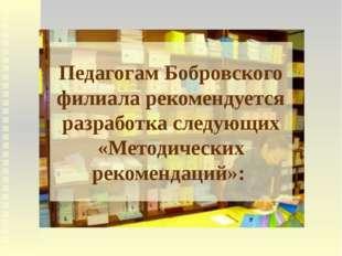 Педагогам Бобровского филиала рекомендуется разработка следующих «Методически
