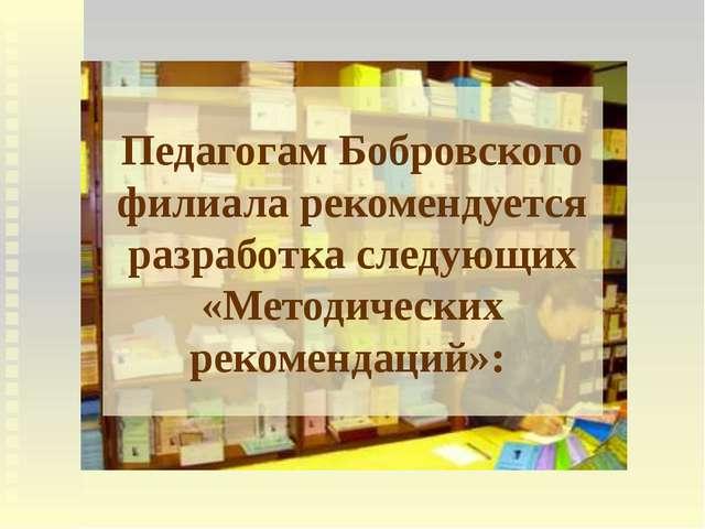 Педагогам Бобровского филиала рекомендуется разработка следующих «Методически...