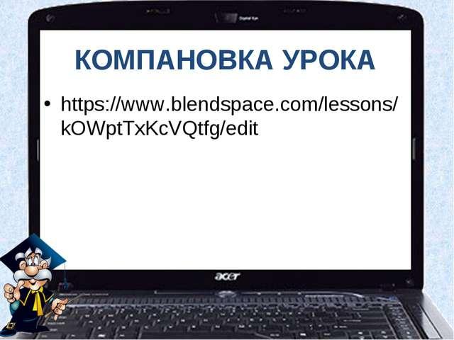 КОМПАНОВКА УРОКА https://www.blendspace.com/lessons/kOWptTxKcVQtfg/edit