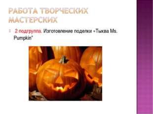 """2 подгруппа. Изготовление поделки «Тыква Ms. Pumpkin"""""""